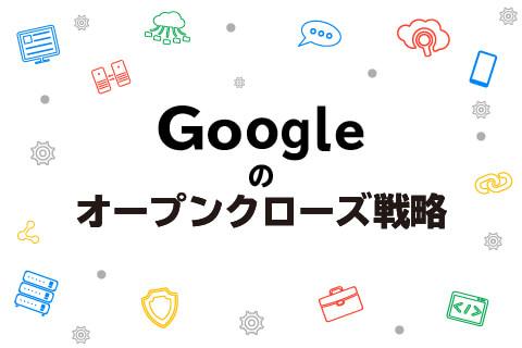 グーグルのオープン&クローズ戦略